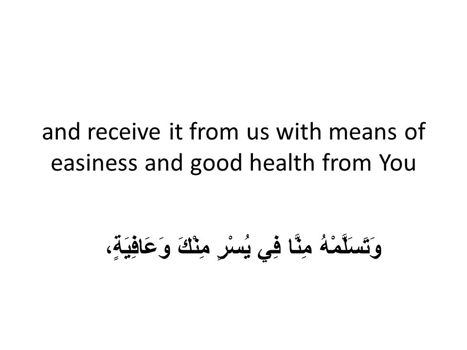 and receive it from us with means of easiness and good health from You وَتَسَلَّمْهُ مِنَّا فِي يُسْرٍ مِنْكَ وَعَافِيَةٍ،