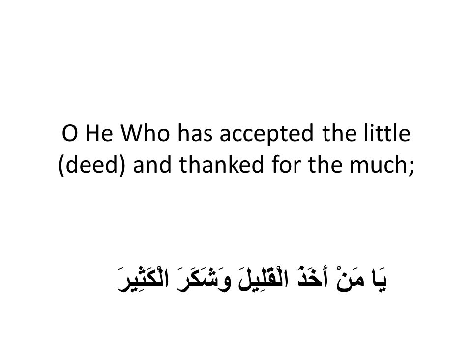 O He Who has accepted the little (deed) and thanked for the much; يَا مَنْ أَخَذَ الْقَلِيلَ وَشَكَرَ الْكَثِيرَ