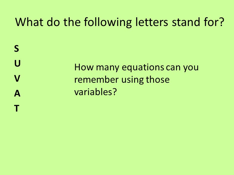 What do the following letters stand for? SUVATSUVAT How many equations can you remember using those variables?
