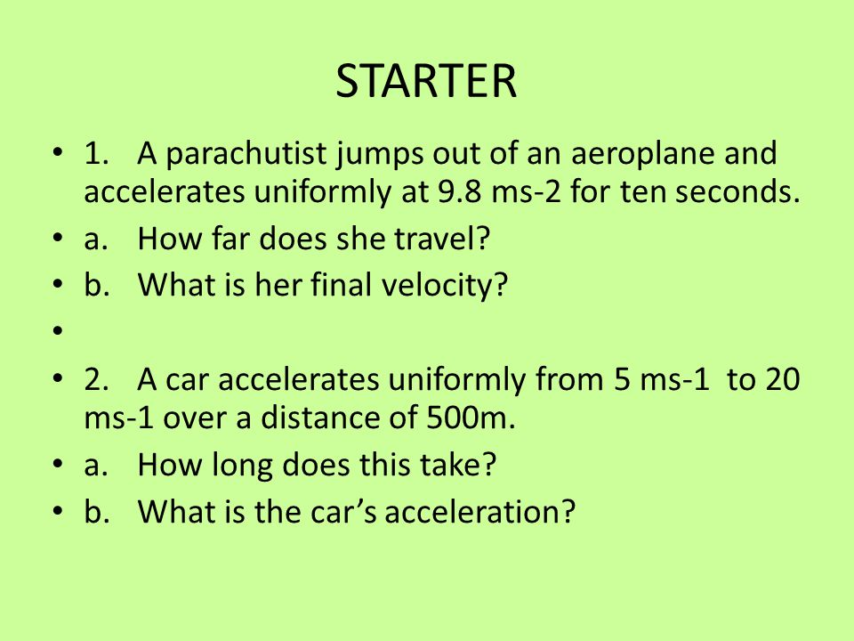 STARTER 1.A parachutist jumps out of an aeroplane and accelerates uniformly at 9.8 ms-2 for ten seconds. a.How far does she travel? b.What is her fina