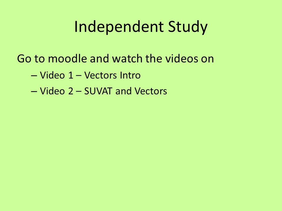 Independent Study Go to moodle and watch the videos on – Video 1 – Vectors Intro – Video 2 – SUVAT and Vectors