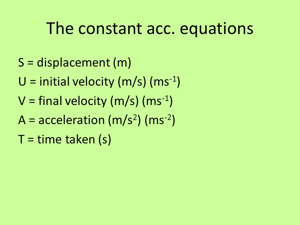 The constant acc. equations S = displacement (m) U = initial velocity (m/s) (ms -1 ) V = final velocity (m/s) (ms -1 ) A = acceleration (m/s 2 ) (ms -