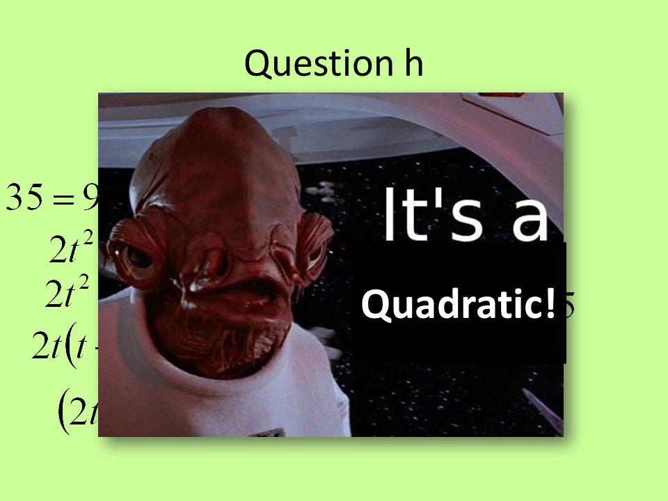 Question h Quadratic!