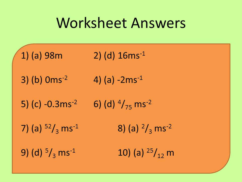 Worksheet Answers 1) (a) 98m2) (d) 16ms -1 3) (b) 0ms -2 4) (a) -2ms -1 5) (c) -0.3ms -2 6) (d) 4 / 75 ms -2 7) (a) 52 / 3 ms -1 8) (a) 2 / 3 ms -2 9)