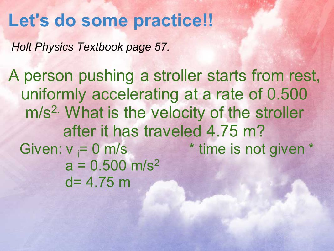 Let's do some practice!! Holt Physics Textbook page 57. A person pushing a stroller starts from rest, uniformly accelerating at a rate of 0.500 m/s 2.