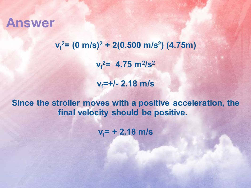 Answer v f 2 = (0 m/s) 2 + 2(0.500 m/s 2 ) (4.75m) v f 2 = 4.75 m 2 /s 2 v f =+/- 2.18 m/s Since the stroller moves with a positive acceleration, the