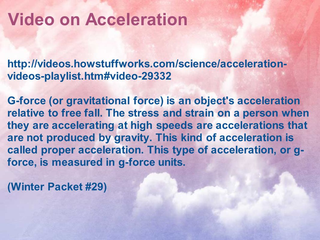 Video on Acceleration http://videos.howstuffworks.com/science/acceleration- videos-playlist.htm#video-29332 G-force (or gravitational force) is an obj