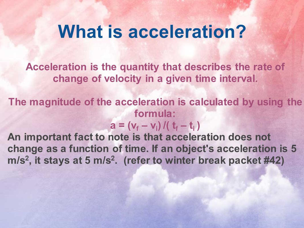 What is acceleration? Acceleration is the quantity that describes the rate of change of velocity in a given time interval. The magnitude of the accele