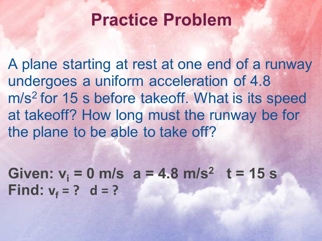 Practice Problem A plane starting at rest at one end of a runway undergoes a uniform acceleration of 4.8 m/s 2 for 15 s before takeoff. What is its sp