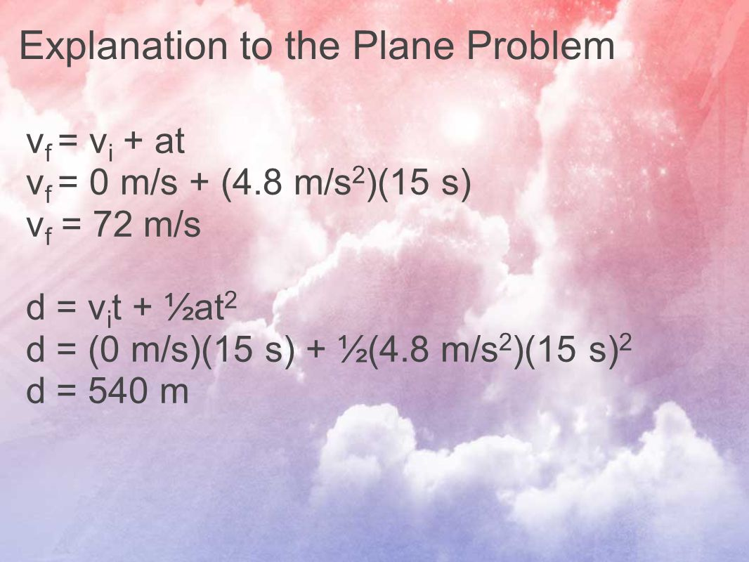 Explanation to the Plane Problem v f = v i + at v f = 0 m/s + (4.8 m/s 2 )(15 s) v f = 72 m/s d = v i t + ½at 2 d = (0 m/s)(15 s) + ½(4.8 m/s 2 )(15 s