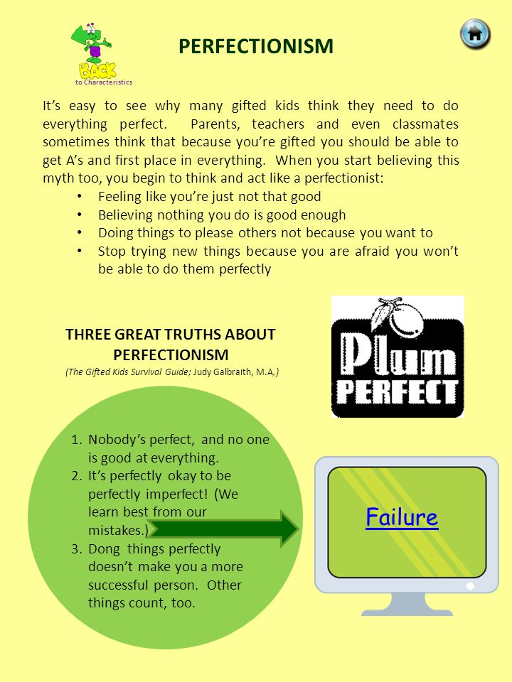 PERFECTIONISM It's easy to see why many gifted kids think they need to do everything perfect. Parents, teachers and even classmates sometimes think th