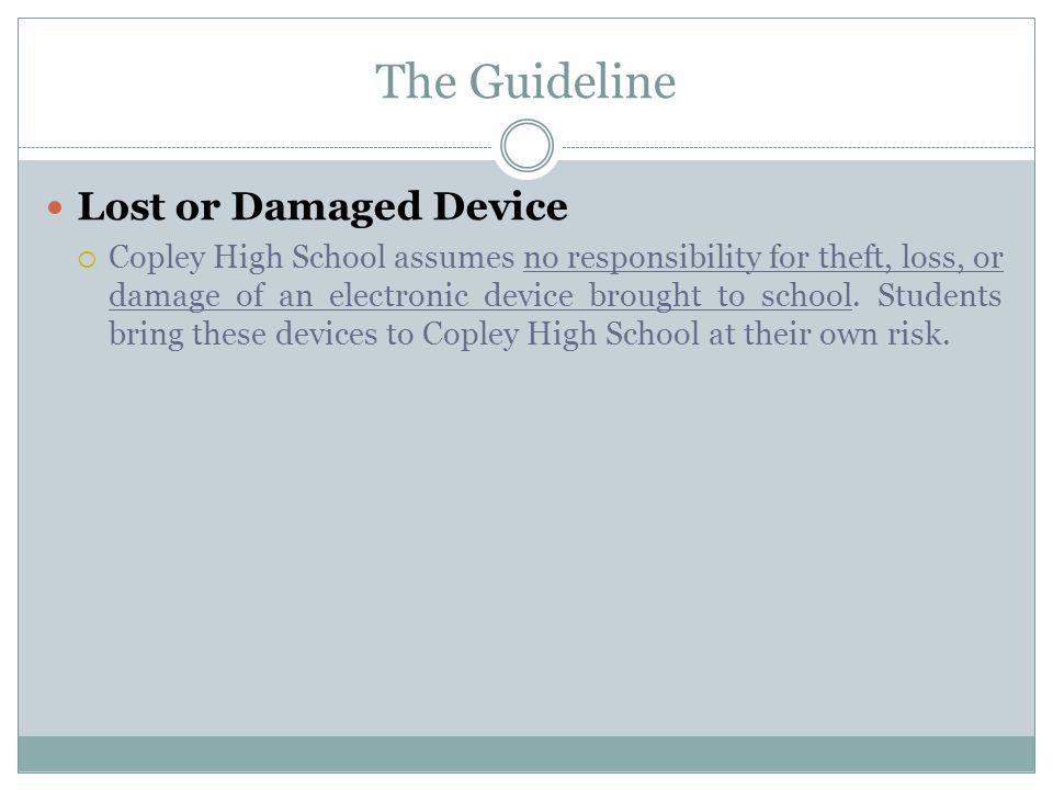 The Guideline Lost or Damaged Device  Copley High School assumes no responsibility for theft, loss, or damage of an electronic device brought to school.