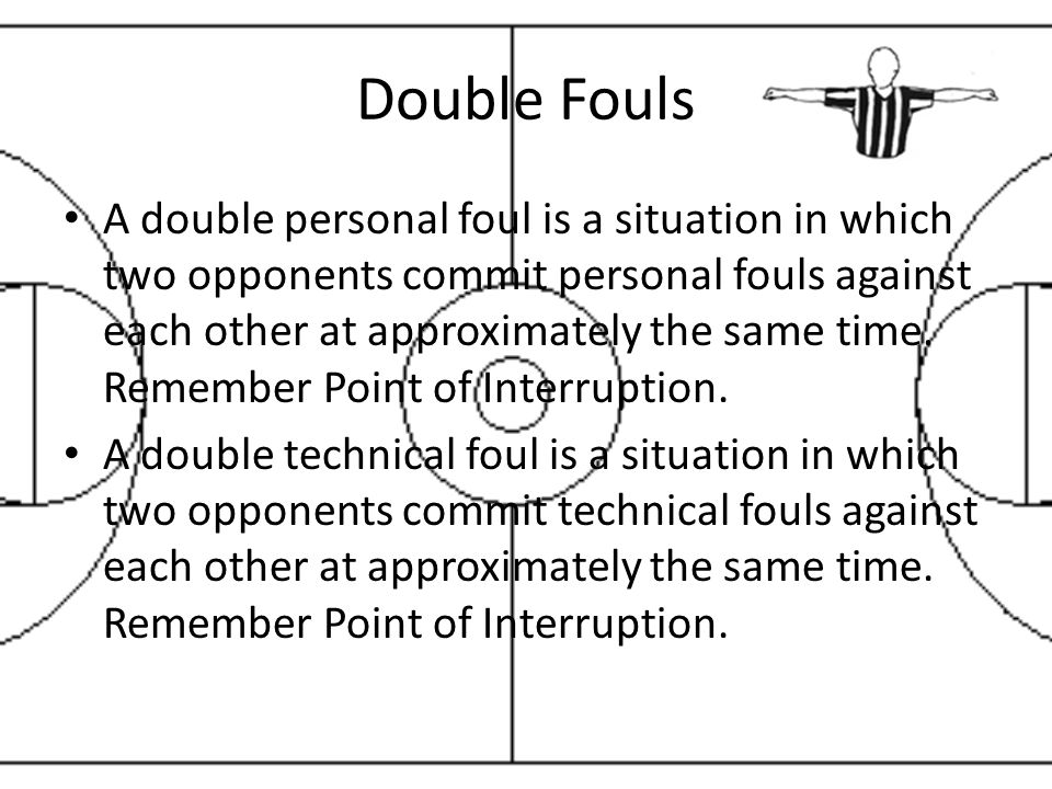 Double Fouls A double personal foul is a situation in which two opponents commit personal fouls against each other at approximately the same time.
