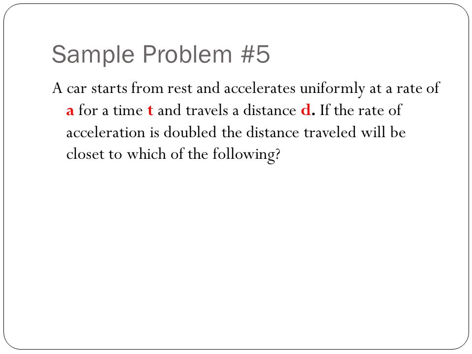 Sample Problem #5 A car starts from rest and accelerates uniformly at a rate of a for a time t and travels a distance d. If the rate of acceleration i