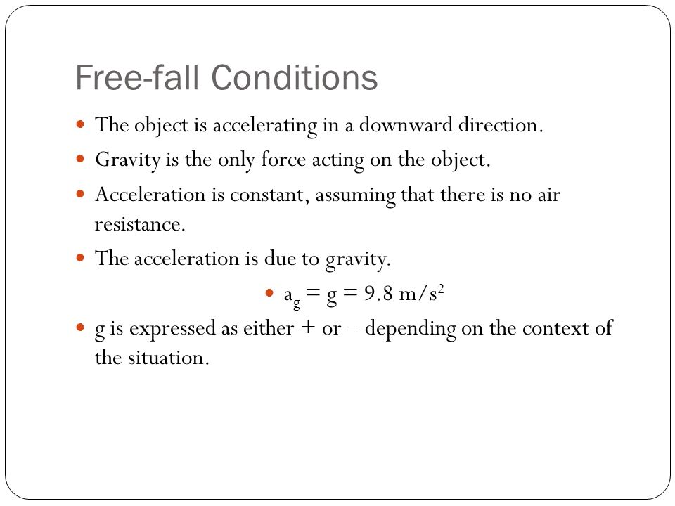 Free-fall Conditions The object is accelerating in a downward direction. Gravity is the only force acting on the object. Acceleration is constant, ass