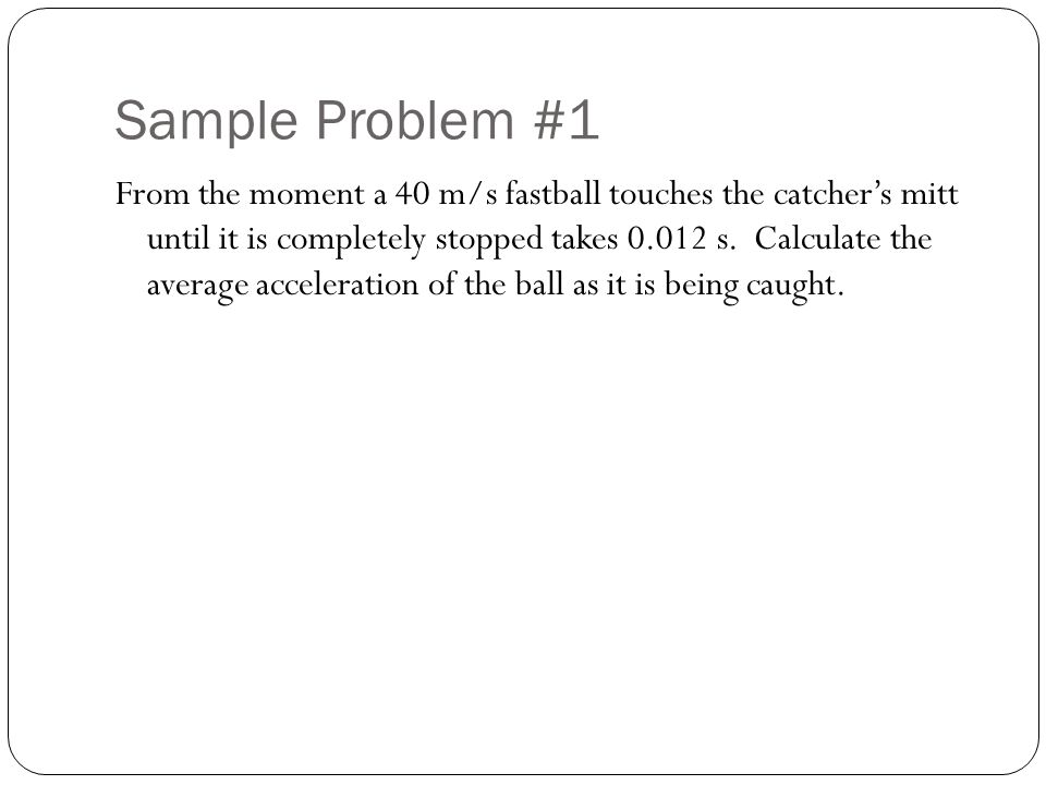 Sample Problem #1 From the moment a 40 m/s fastball touches the catcher's mitt until it is completely stopped takes 0.012 s. Calculate the average acc