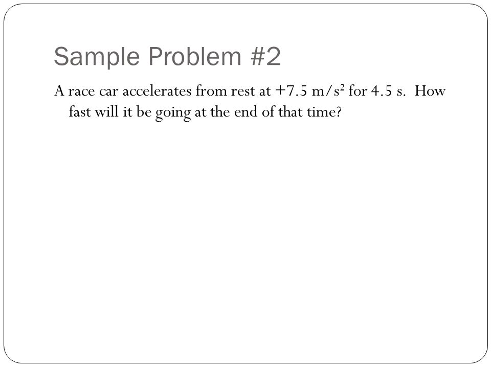 Sample Problem #2 A race car accelerates from rest at +7.5 m/s 2 for 4.5 s.