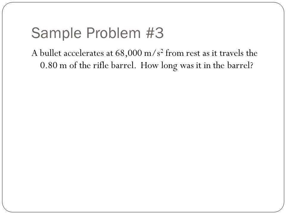 Sample Problem #3 A bullet accelerates at 68,000 m/s 2 from rest as it travels the 0.80 m of the rifle barrel.