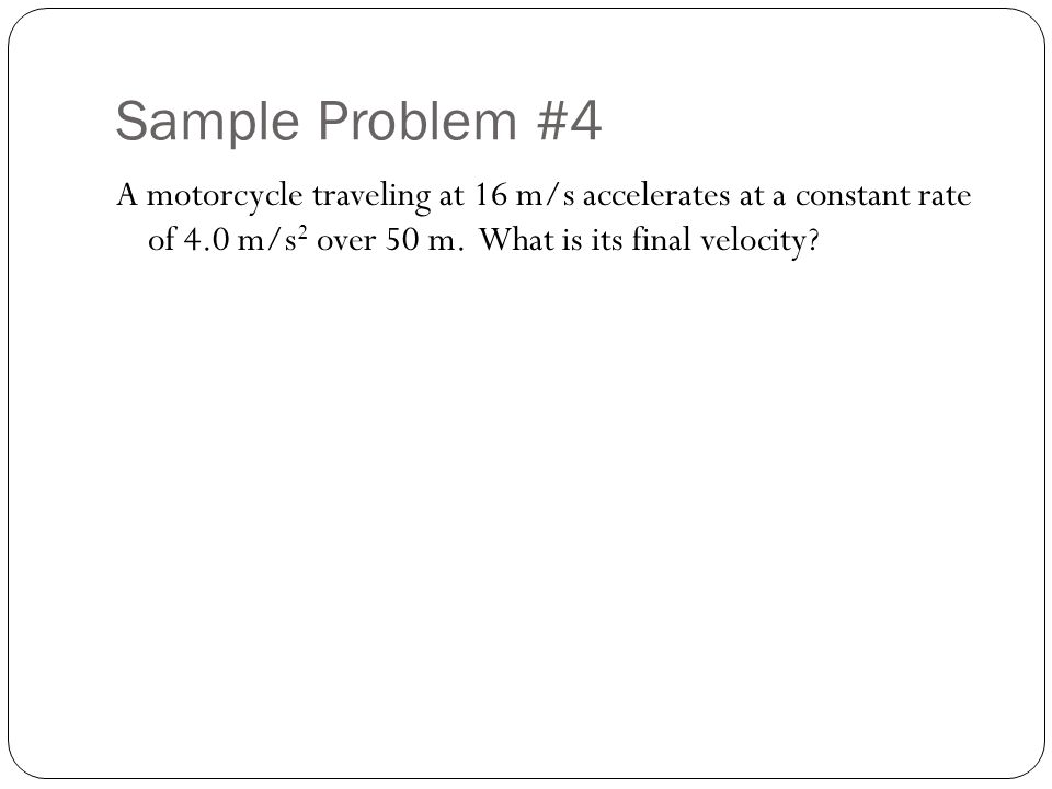 Sample Problem #4 A motorcycle traveling at 16 m/s accelerates at a constant rate of 4.0 m/s 2 over 50 m. What is its final velocity?