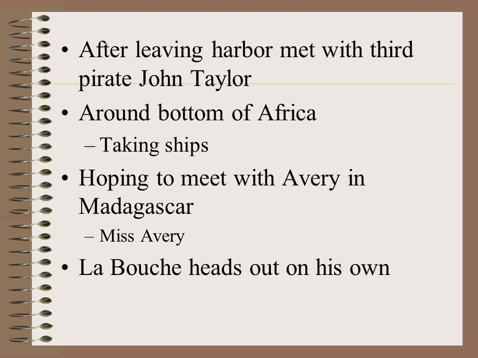 After leaving harbor met with third pirate John Taylor Around bottom of Africa –Taking ships Hoping to meet with Avery in Madagascar –Miss Avery La Bouche heads out on his own