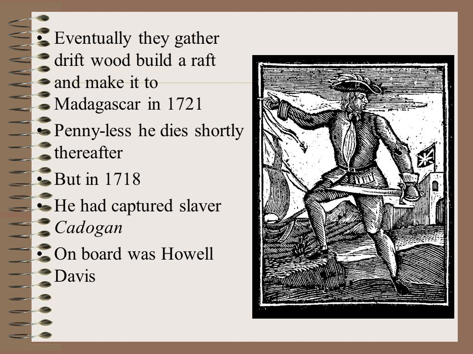 Eventually they gather drift wood build a raft and make it to Madagascar in 1721 Penny-less he dies shortly thereafter But in 1718 He had captured slaver Cadogan On board was Howell Davis