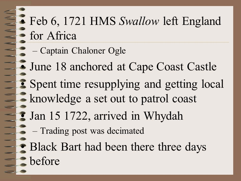 Feb 6, 1721 HMS Swallow left England for Africa –Captain Chaloner Ogle June 18 anchored at Cape Coast Castle Spent time resupplying and getting local knowledge a set out to patrol coast Jan 15 1722, arrived in Whydah –Trading post was decimated Black Bart had been there three days before