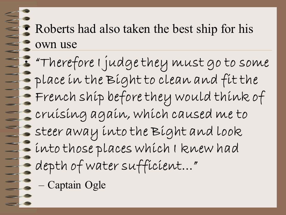 Roberts had also taken the best ship for his own use Therefore I judge they must go to some place in the Bight to clean and fit the French ship before they would think of cruising again, which caused me to steer away into the Bight and look into those places which I knew had depth of water sufficient… –Captain Ogle