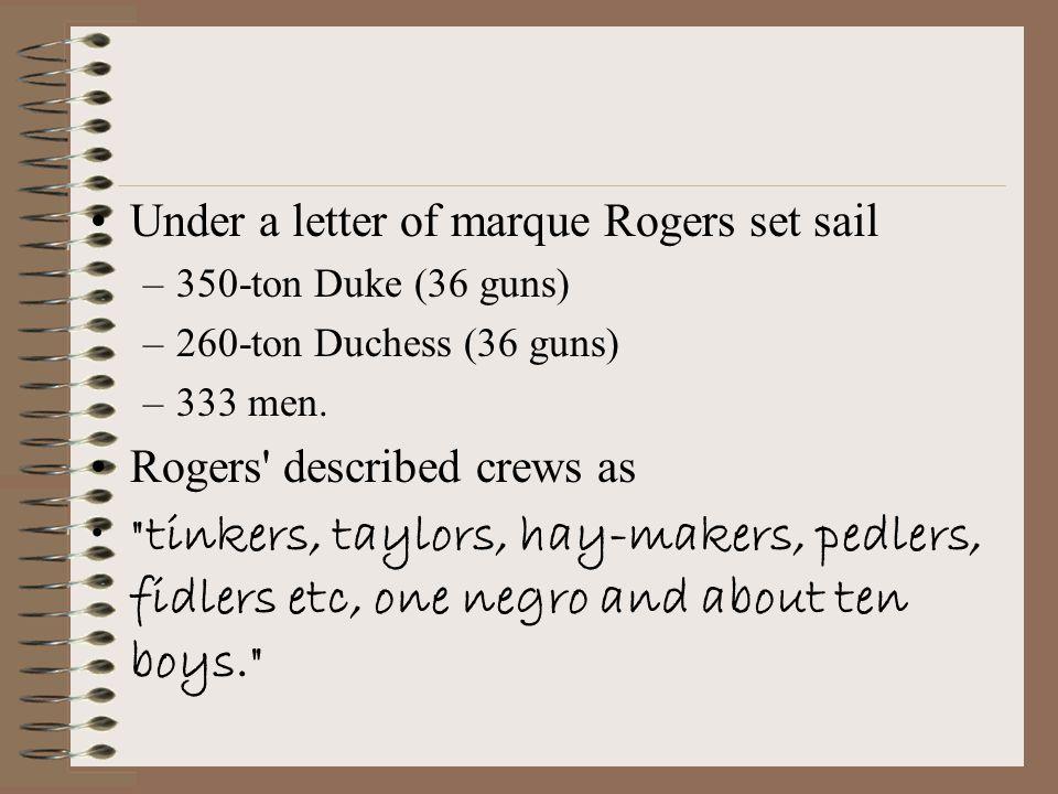Under a letter of marque Rogers set sail –350-ton Duke (36 guns) –260-ton Duchess (36 guns) –333 men.