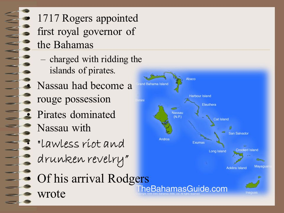 1717 Rogers appointed first royal governor of the Bahamas –charged with ridding the islands of pirates.
