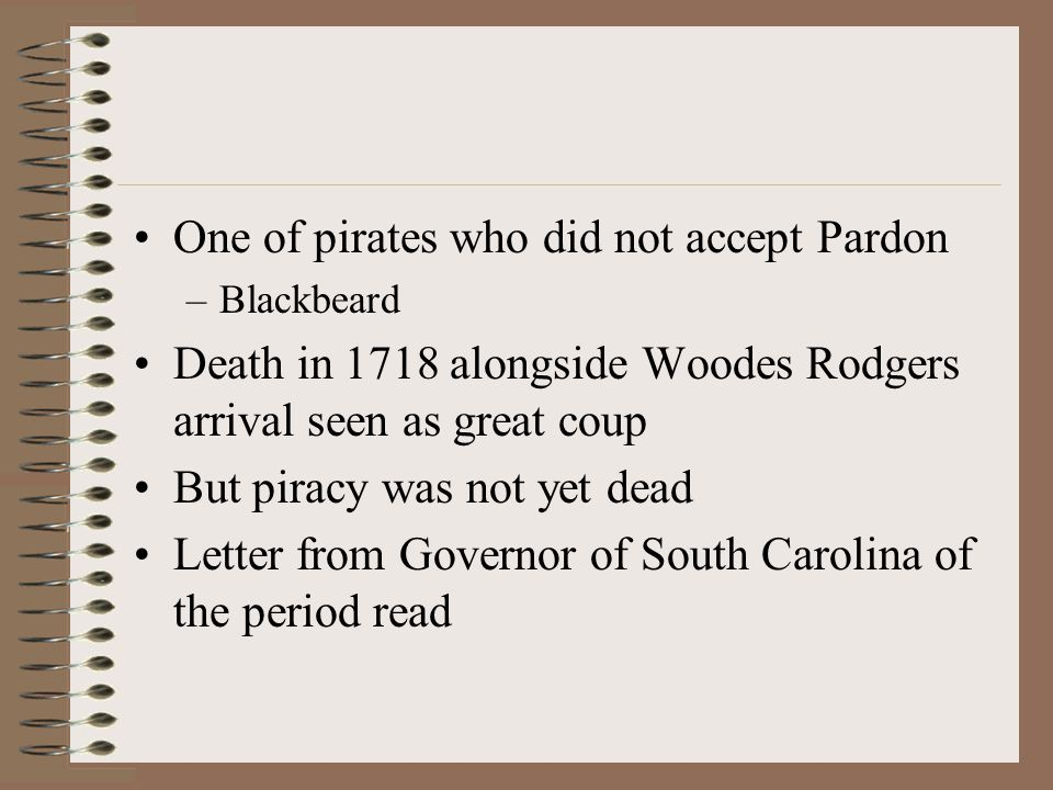 One of pirates who did not accept Pardon –Blackbeard Death in 1718 alongside Woodes Rodgers arrival seen as great coup But piracy was not yet dead Letter from Governor of South Carolina of the period read