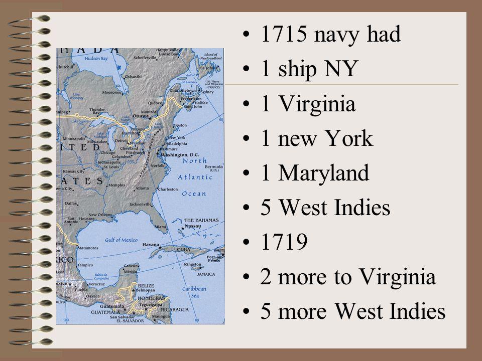 1715 navy had 1 ship NY 1 Virginia 1 new York 1 Maryland 5 West Indies 1719 2 more to Virginia 5 more West Indies