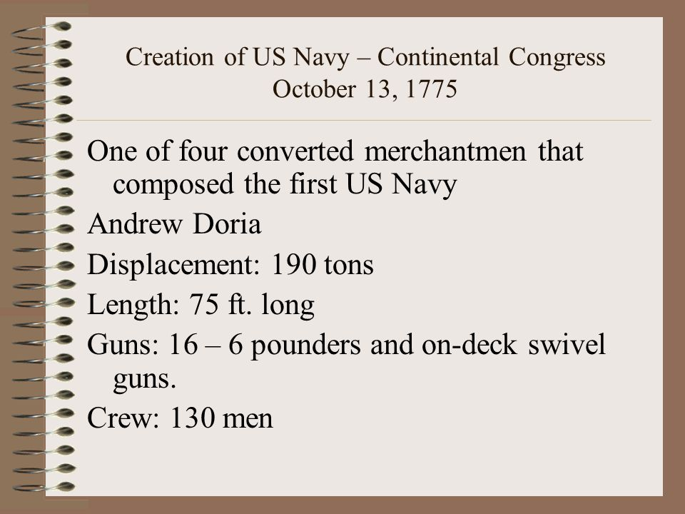 Creation of US Navy – Continental Congress October 13, 1775 One of four converted merchantmen that composed the first US Navy Andrew Doria Displacement: 190 tons Length: 75 ft.