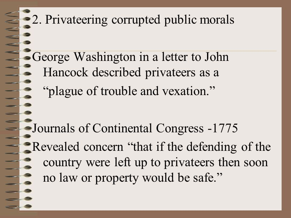 """2. Privateering corrupted public morals George Washington in a letter to John Hancock described privateers as a """"plague of trouble and vexation."""" Jour"""
