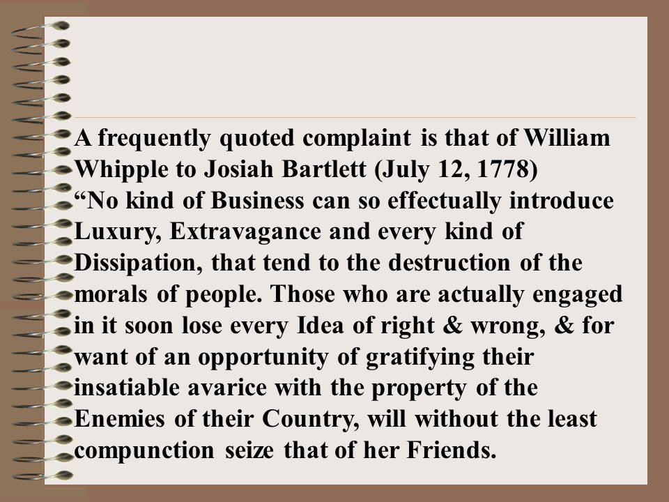 A frequently quoted complaint is that of William Whipple to Josiah Bartlett (July 12, 1778) No kind of Business can so effectually introduce Luxury, Extravagance and every kind of Dissipation, that tend to the destruction of the morals of people.