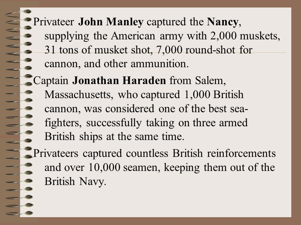 Privateer John Manley captured the Nancy, supplying the American army with 2,000 muskets, 31 tons of musket shot, 7,000 round-shot for cannon, and other ammunition.