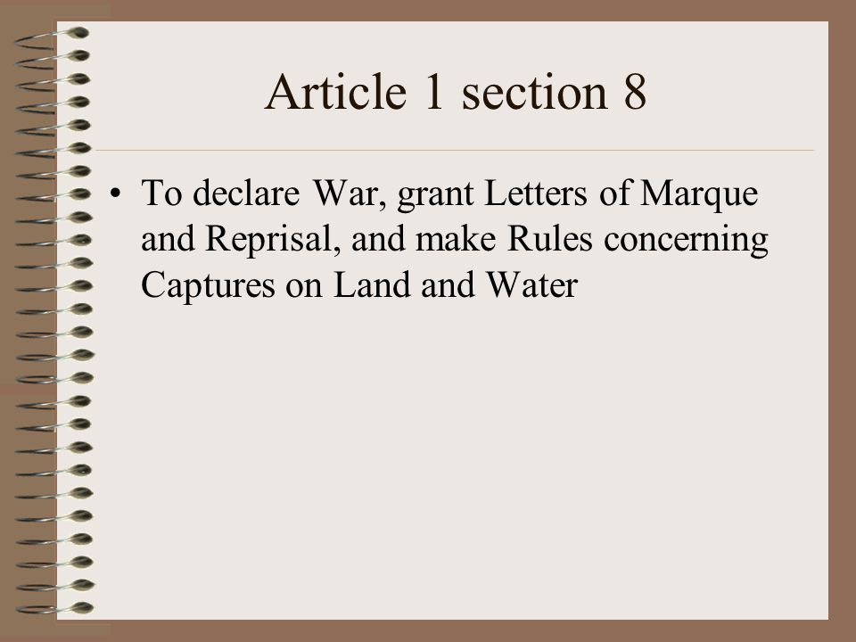 Article 1 section 8 To declare War, grant Letters of Marque and Reprisal, and make Rules concerning Captures on Land and Water