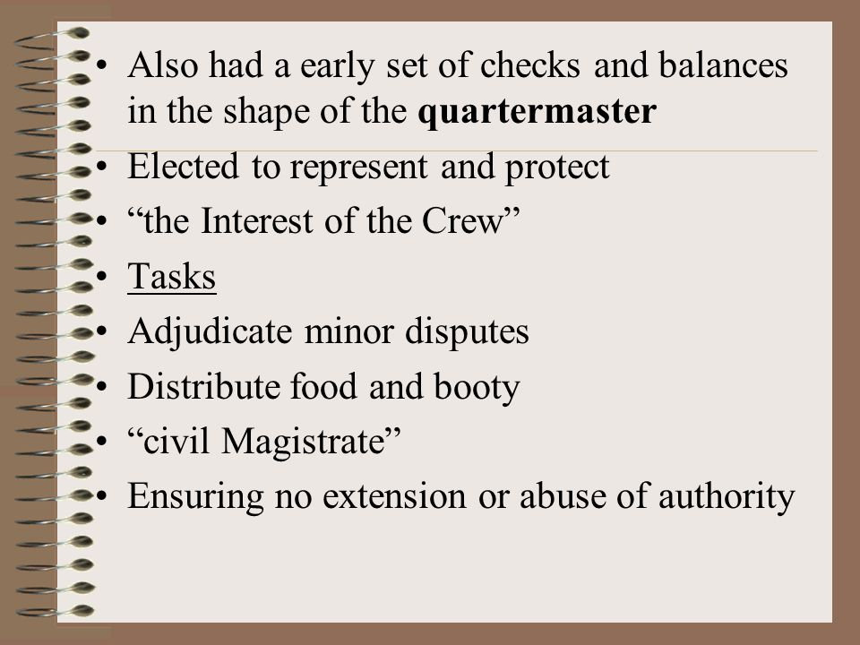Also had a early set of checks and balances in the shape of the quartermaster Elected to represent and protect the Interest of the Crew Tasks Adjudicate minor disputes Distribute food and booty civil Magistrate Ensuring no extension or abuse of authority