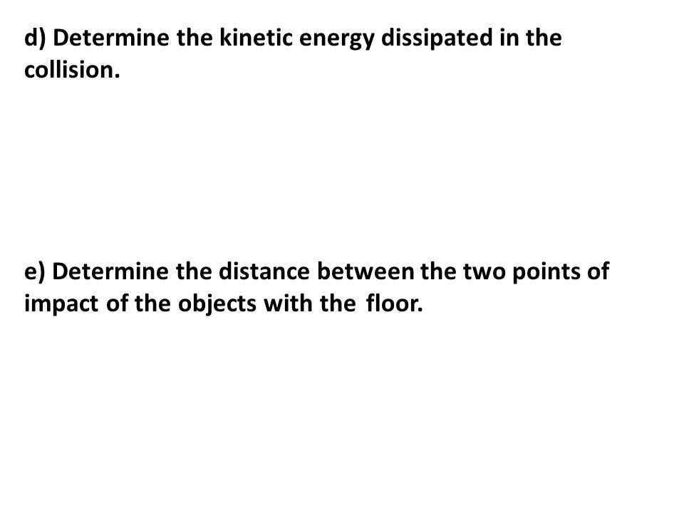 d) Determine the kinetic energy dissipated in the collision. e) Determine the distance between the two points of impact of the objects with the floor.