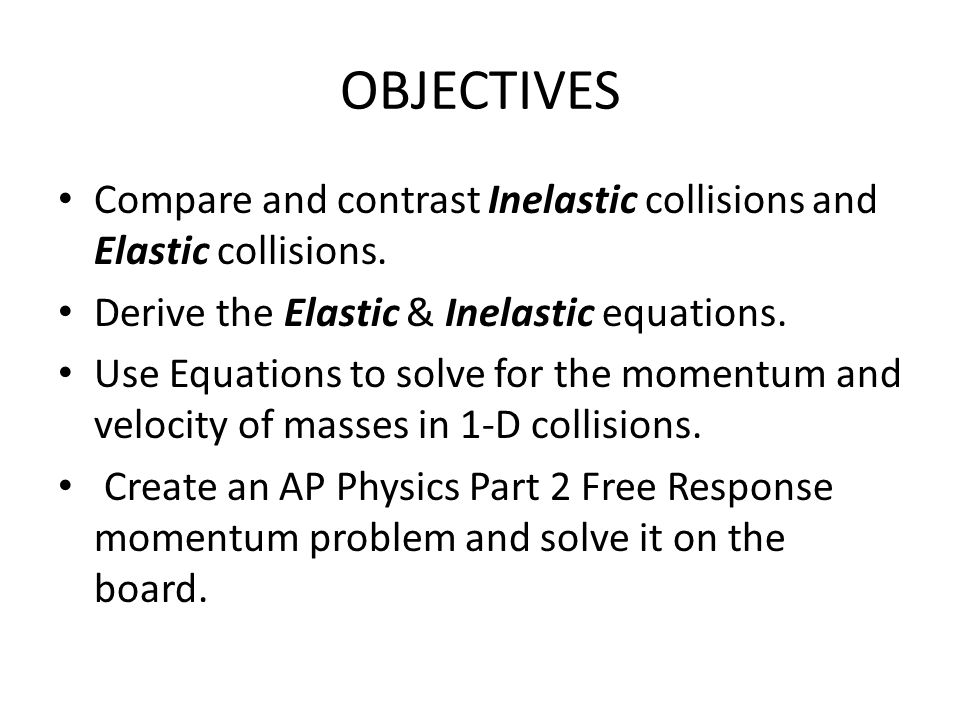 OBJECTIVES Compare and contrast Inelastic collisions and Elastic collisions. Derive the Elastic & Inelastic equations. Use Equations to solve for the