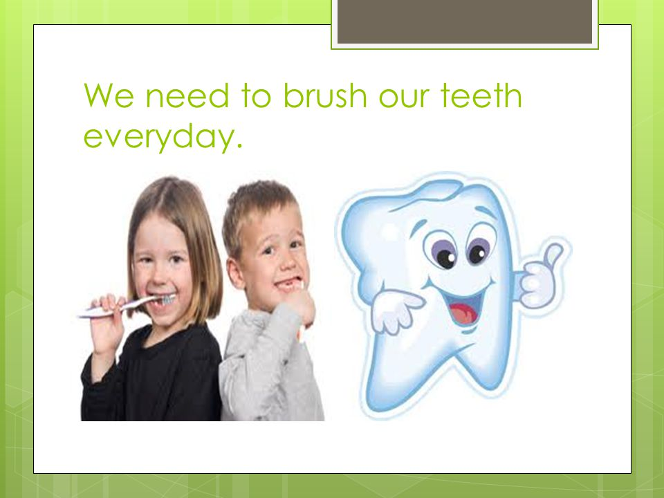 We need to brush our teeth everyday.