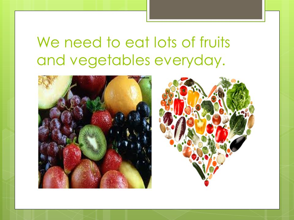 We need to eat lots of fruits and vegetables everyday.