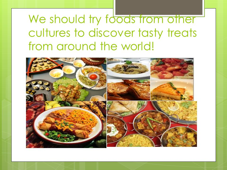 We should try foods from other cultures to discover tasty treats from around the world!