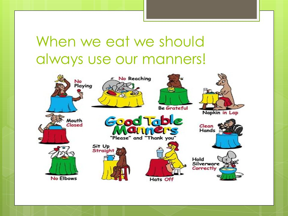 When we eat we should always use our manners!