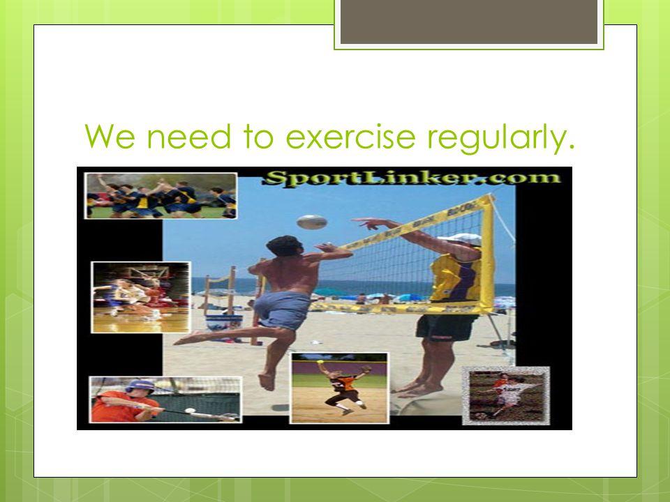 We need to exercise regularly.