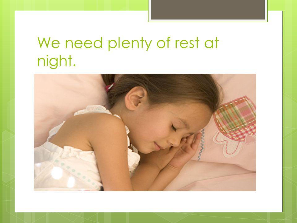 We need plenty of rest at night.