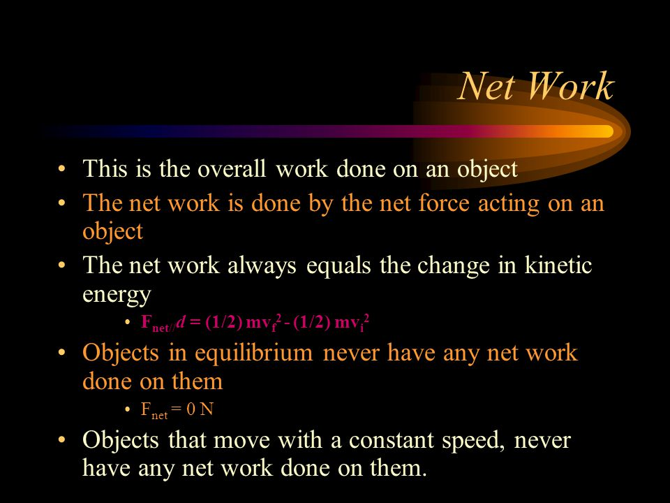 Net Work This is the overall work done on an object The net work is done by the net force acting on an object The net work always equals the change in kinetic energy F net// d = (1/2) mv f 2 - (1/2) mv i 2 Objects in equilibrium never have any net work done on them F net = 0 N Objects that move with a constant speed, never have any net work done on them.