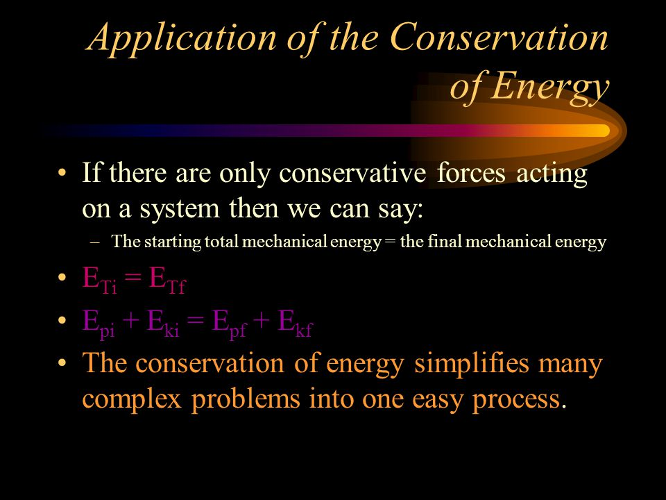 Application of the Conservation of Energy If there are only conservative forces acting on a system then we can say: –The starting total mechanical energy = the final mechanical energy E Ti = E Tf E pi + E ki = E pf + E kf The conservation of energy simplifies many complex problems into one easy process.