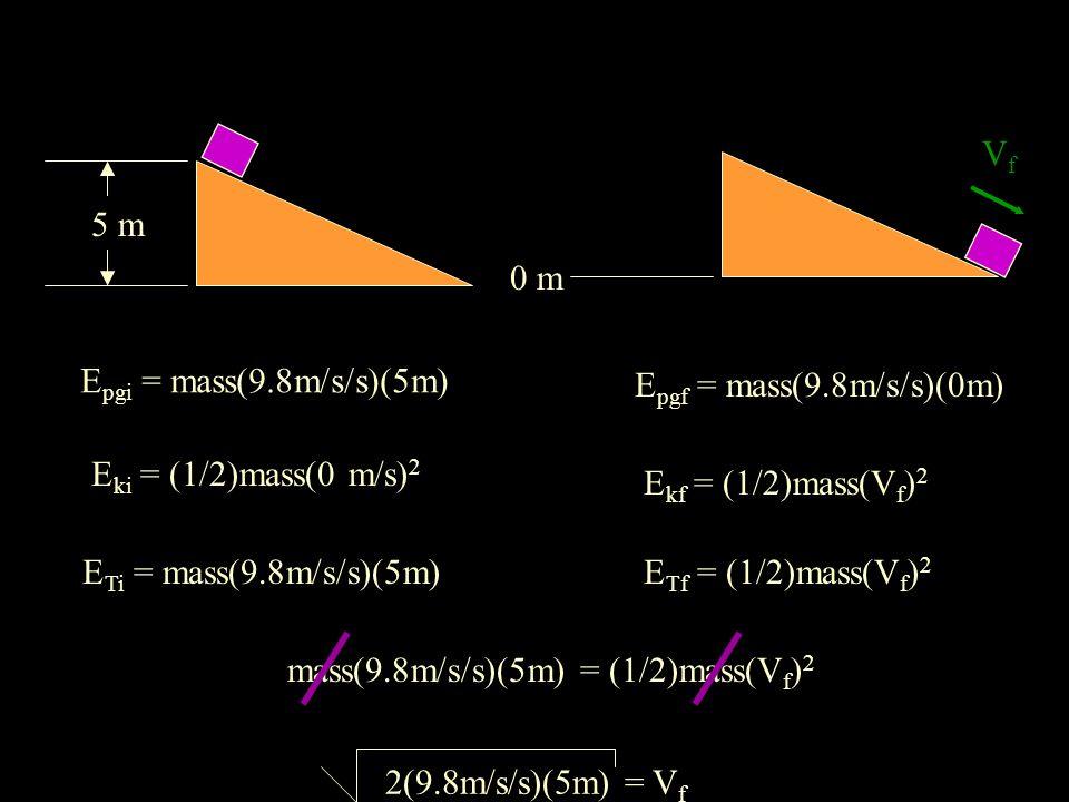 0 m E pgi = mass(9.8m/s/s)(5m) E pgf = mass(9.8m/s/s)(0m) E ki = (1/2)mass(0 m/s) 2 E kf = (1/2)mass(V f ) 2 E Ti = mass(9.8m/s/s)(5m)E Tf = (1/2)mass