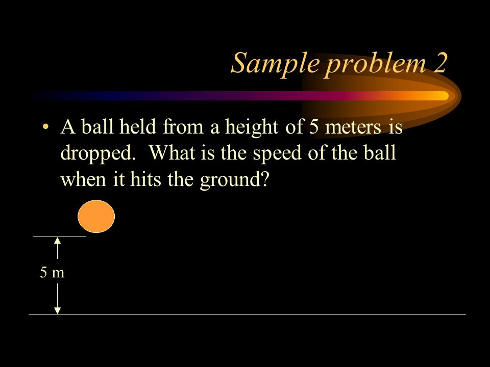 Sample problem 2 A ball held from a height of 5 meters is dropped.