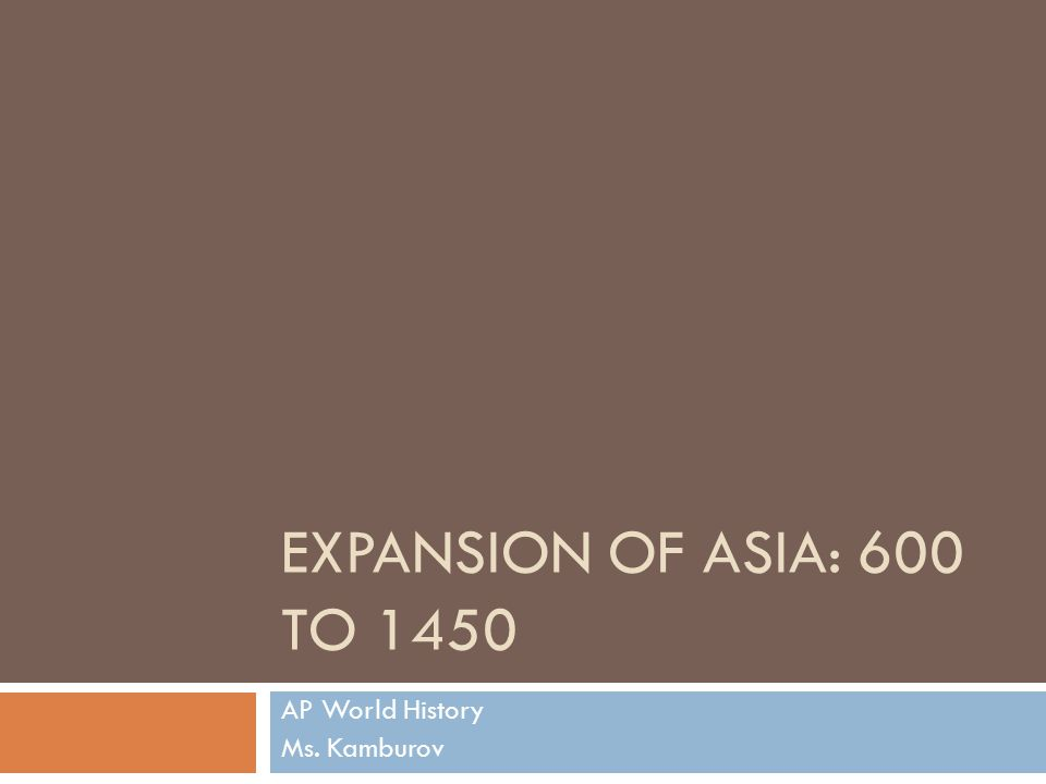 EXPANSION OF ASIA: 600 TO 1450 AP World History Ms. Kamburov
